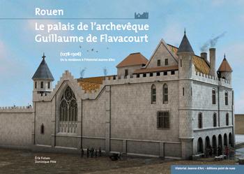 ROUEN LE PALAIS DE L'ARCHEVÊQUE GUILLAUME DE FLAVACOURT (1278-1306) De la résidence à l'Historial Jeanne d'Arc