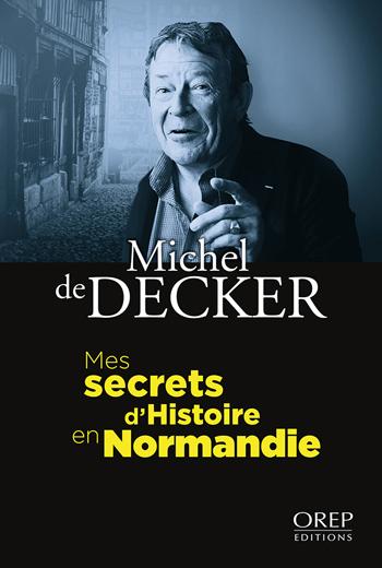 Mes secrets d`histoire en Normandie - Michel de Decker